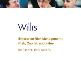 Enterprise Risk Management: Risk, Capital, and Value Bill Panning, EVP, Willis Re