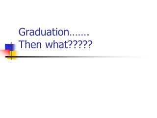 Graduation……. Then what?????