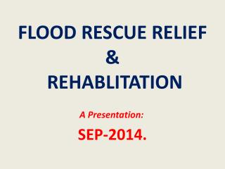 FLOOD RESCUE RELIEF  &  REHABLITATION SEP-2014.