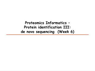 Proteomics Informatics –  Protein  identification III:  de novo  sequencing (Week 6)