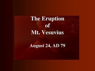 The Eruption of Mt. Vesuvius August 24, AD 79