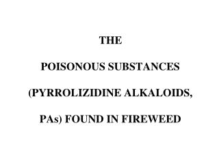 THE POISONOUS SUBSTANCES  (PYRROLIZIDINE ALKALOIDS,  PAs) FOUND IN FIREWEED