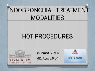 ENDOBRONCHIAL TREATMENT MODALITIES HOT PROCEDURES Dr. Murat SEZER  MD, Assoc.Prof.