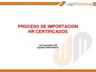 PROCESO DE IMPORTACION HR CERTIFICADOS   ACTUALIZADO POR  EQUIPO HYPER RENTA 31.01.2012