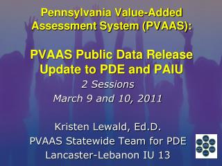 2 Sessions March 9 and 10, 2011 Kristen Lewald, Ed.D. PVAAS Statewide Team for PDE