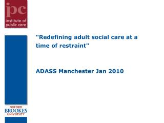 """Redefining adult social care at a time of restraint"" ADASS Manchester Jan 2010"