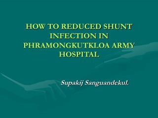 HOW TO REDUCED SHUNT INFECTION IN PHRAMONGKUTKLOA ARMY HOSPITAL