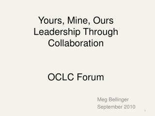 Yours, Mine, Ours Leadership Through Collaboration OCLC Forum