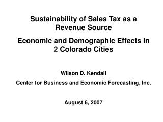 Sustainability of Sales Tax as a Revenue Source Economic and Demographic Effects in 2 Colorado Cities Wilson D. Kendall