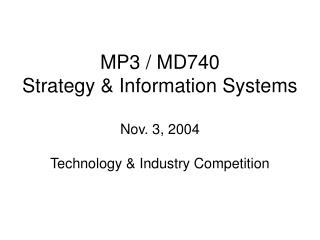 MP3 / MD740 Strategy & Information Systems Nov. 3, 2004 Technology & Industry Competition