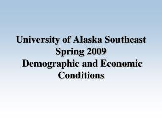 University of Alaska Southeast Spring 2009  Demographic and Economic Conditions