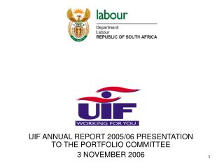 UIF ANNUAL REPORT 2005/06 PRESENTATION TO THE PORTFOLIO COMMITTEE 3 NOVEMBER 2006
