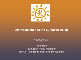 An Introduction to the European Union 17 January 2011 Anne Hoel  European Policy Manager