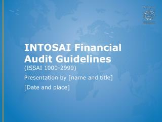 INTOSAI Financial Audit Guidelines  (ISSAI 1000-2999) Presentation by [name and title]