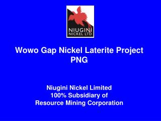 Wowo Gap Nickel Laterite Project PNG Niugini Nickel Limited 100\% Subsidiary of  Resource Mining Corporation