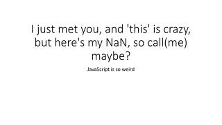 I just met you, and 'this' is crazy, but here's my NaN, so call(me) maybe?