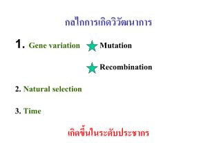 1. Gene variation          Mutation             Recombination 2. Natural selection 3. Time