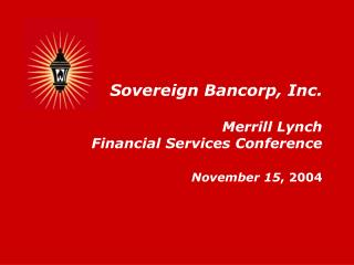 Sovereign Bancorp, Inc. Merrill Lynch  Financial Services Conference November 15 , 2004