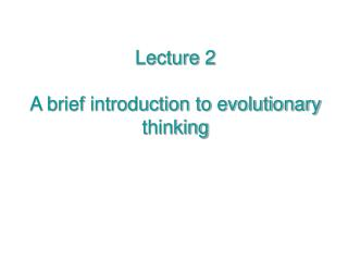 Lecture 2 A brief introduction to evolutionary thinking