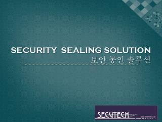 SECURITY  SEALING SOLUTION 보안 봉인 솔루션