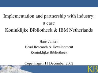 Implementation and partnership with industry:  a case Koninklijke Bibliotheek & IBM Netherlands