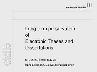 Long term preservation 		of 		Electronic Theses and 		Dissertations ETD 2003, Berlin, May 22
