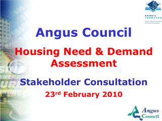 Angus Council Housing Need & Demand Assessment Stakeholder Consultation 23 rd  February 2010