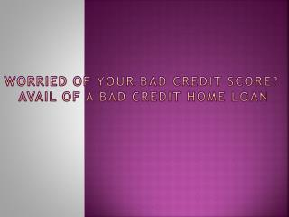 Worried of your Bad Credit Score Avail of a Bad Credit Home