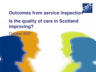 Outcomes from service inspection Is the quality of care in Scotland improving? October 2007