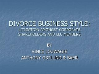 DIVORCE BUSINESS STYLE: LITIGATION AMONGST CORPORATE SHAREHOLDERS AND LLC MEMBERS