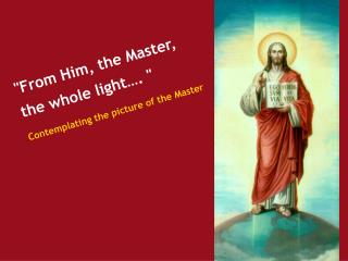 """From Him, the Master, the whole light…. ""   Contemplating the picture of the Master"
