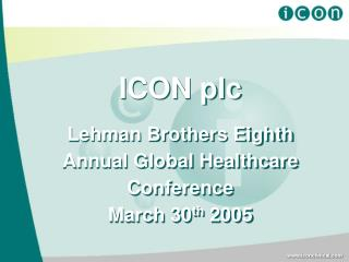 ICON plc Lehman Brothers Eighth Annual Global Healthcare Conference March 30 th  2005