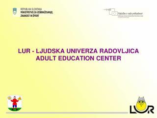 LUR - LJUDSKA UNIVERZA RADOVLJICA ADULT EDUCATION CENTER