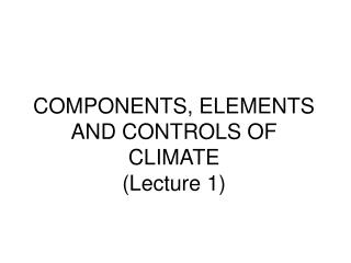 COMPONENTS, ELEMENTS AND CONTROLS OF CLIMATE (Lecture 1)