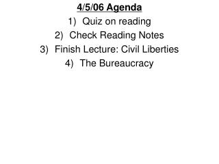 4/5/06 Agenda Quiz on reading Check Reading Notes Finish Lecture: Civil Liberties The Bureaucracy