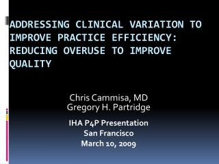 Chris Cammisa, MD Gregory H. Partridge IHA P4P Presentation San Francisco March 10, 2009