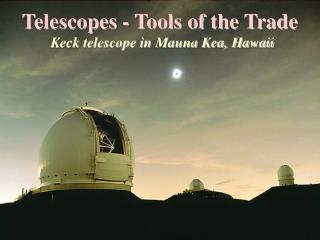 Telescopes - Tools of the Trade  Keck telescope in Mauna Kea, Hawaii