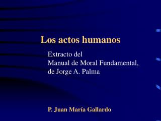 Extracto del  Manual de Moral Fundamental,  de Jorge A. Palma P. Juan María Gallardo