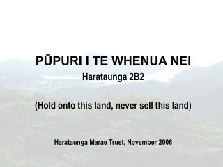PŪPURI I TE WHENUA NEI Harataunga 2B2 (Hold onto this land, never sell this land) Harataunga Marae Trust, November 2006