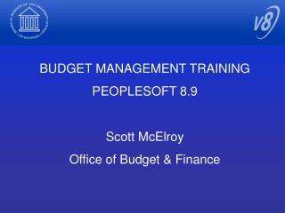 BUDGET MANAGEMENT TRAINING PEOPLESOFT 8.9 Scott McElroy Office of Budget & Finance