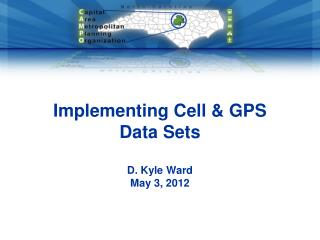 Implementing Cell & GPS Data Sets D. Kyle Ward May 3, 2012