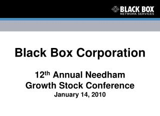 Black Box Corporation 12 th  Annual Needham Growth Stock Conference January 14, 2010