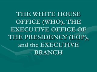 THE WHITE HOUSE OFFICE (WHO), THE EXECUTIVE OFFICE OF THE PRESIDENCY (EOP), and the EXECUTIVE BRANCH
