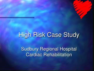 High Risk Case Study Sudbury Regional Hospital Cardiac Rehabilitation