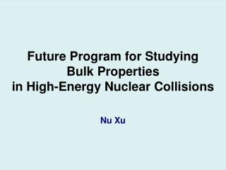 Future Program for Studying Bulk Properties  in High-Energy Nuclear Collisions Nu Xu