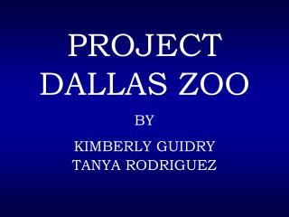 PROJECT DALLAS ZOO BY KIMBERLY GUIDRY TANYA RODRIGUEZ
