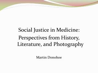 Social Justice in Medicine: Perspectives from History, Literature, and Photography Martin Donohoe