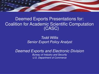 Deemed Exports Presentations for: Coalition for Academic Scientific Computation (CASC) Todd Willis