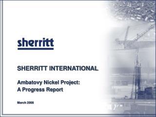 SHERRITT INTERNATIONAL Ambatovy Nickel Project: A Progress Report March 2008