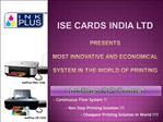 ISE CARDS INDIA LTD  Presents   Most Innovative and Economical   System in the world of Printing
